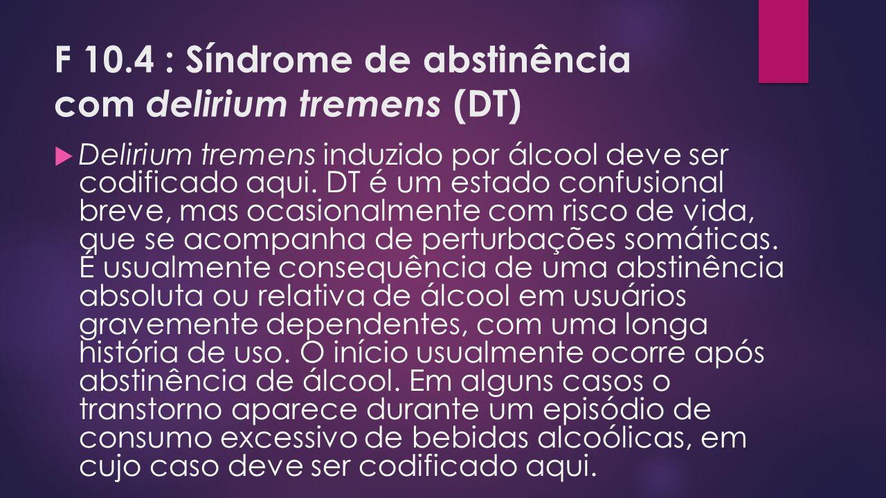 F 10.4 : Síndrome de abstinência com delirium tremens (DT) Delirium tremens induzido por álcool deve ser codificado aqui. DT é um estado confusional b