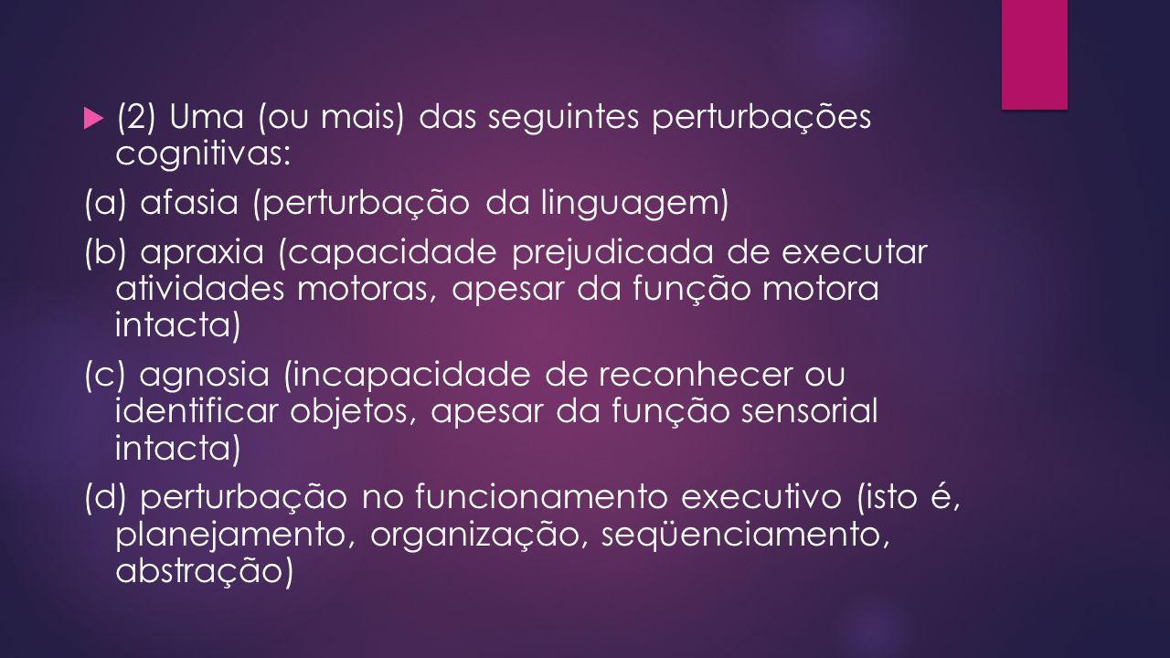 (2) Uma (ou mais) das seguintes perturbações cognitivas: (a) afasia (perturbação da linguagem) (b) apraxia (capacidade prejudicada de executar ativida
