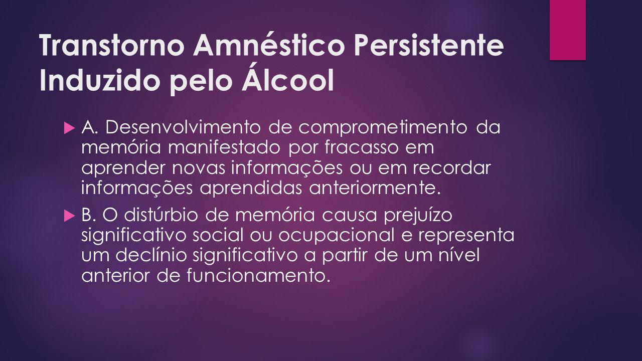 Transtorno Amnéstico Persistente Induzido pelo Álcool A. Desenvolvimento de comprometimento da memória manifestado por fracasso em aprender novas info