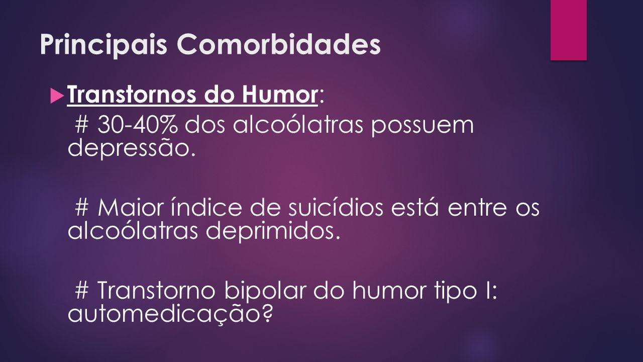 Principais Comorbidades Transtornos do Humor : # 30-40% dos alcoólatras possuem depressão. # Maior índice de suicídios está entre os alcoólatras depri