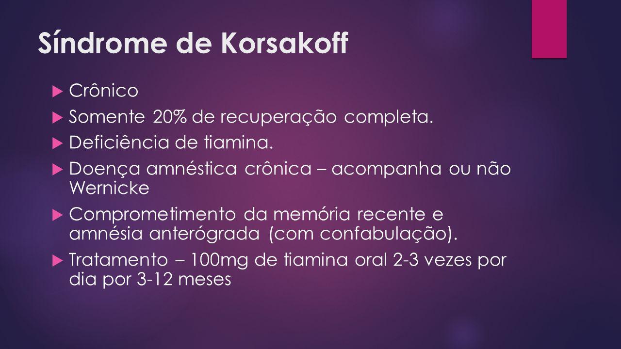 Crônico Somente 20% de recuperação completa. Deficiência de tiamina. Doença amnéstica crônica – acompanha ou não Wernicke Comprometimento da memória r
