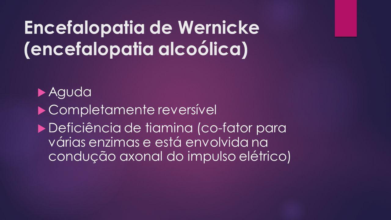 Encefalopatia de Wernicke (encefalopatia alcoólica) Aguda Completamente reversível Deficiência de tiamina (co-fator para várias enzimas e está envolvida na condução axonal do impulso elétrico)