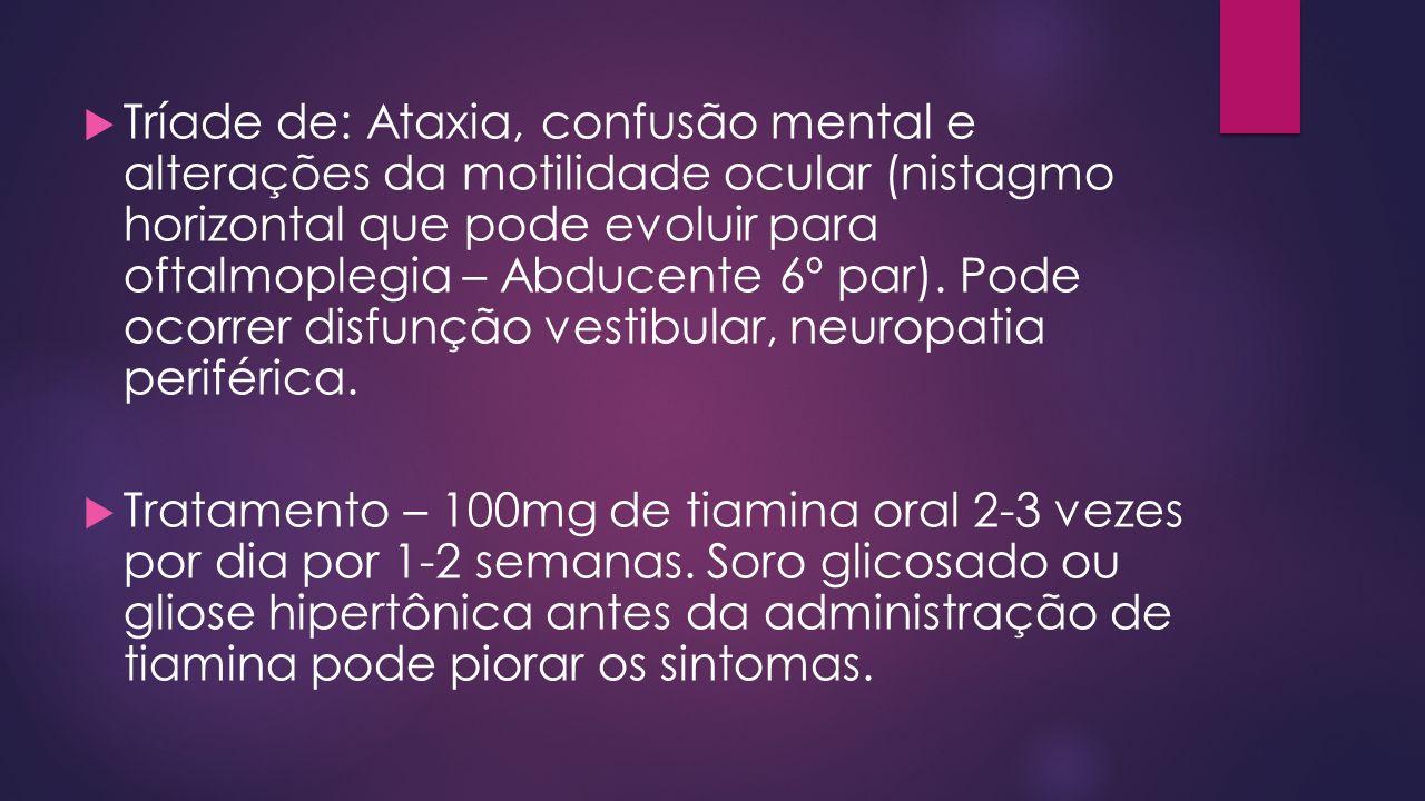 Tríade de: Ataxia, confusão mental e alterações da motilidade ocular (nistagmo horizontal que pode evoluir para oftalmoplegia – Abducente 6º par).