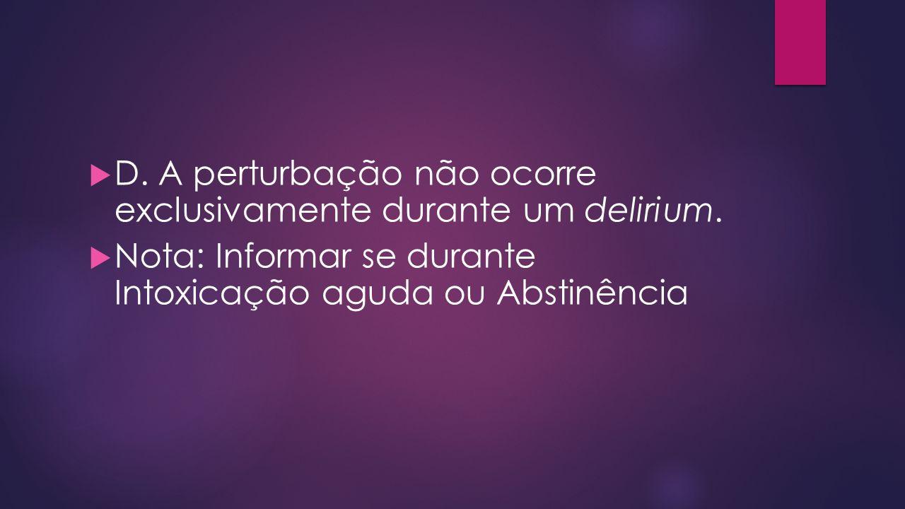 D. A perturbação não ocorre exclusivamente durante um delirium. Nota: Informar se durante Intoxicação aguda ou Abstinência