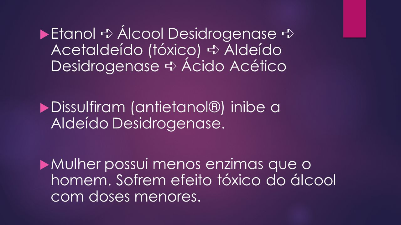 Etanol Álcool Desidrogenase Acetaldeído (tóxico) Aldeído Desidrogenase Ácido Acético Dissulfiram (antietanol®) inibe a Aldeído Desidrogenase. Mulher p
