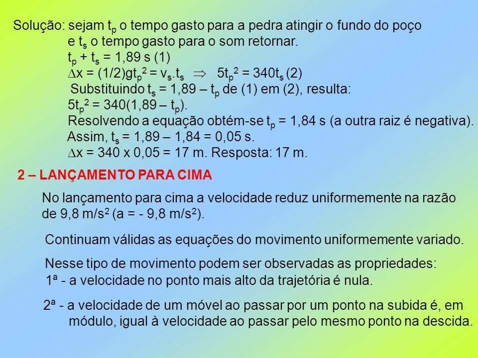 Solução: sejam t p o tempo gasto para a pedra atingir o fundo do poço e t s o tempo gasto para o som retornar. t p + t s = 1,89 s (1) x = (1/2)gt p 2