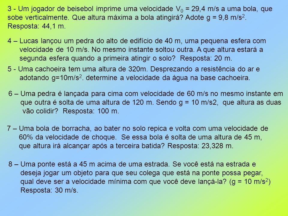3 - Um jogador de beisebol imprime uma velocidade V 0 = 29,4 m/s a uma bola, que sobe verticalmente. Que altura máxima a bola atingirá? Adote g = 9,8