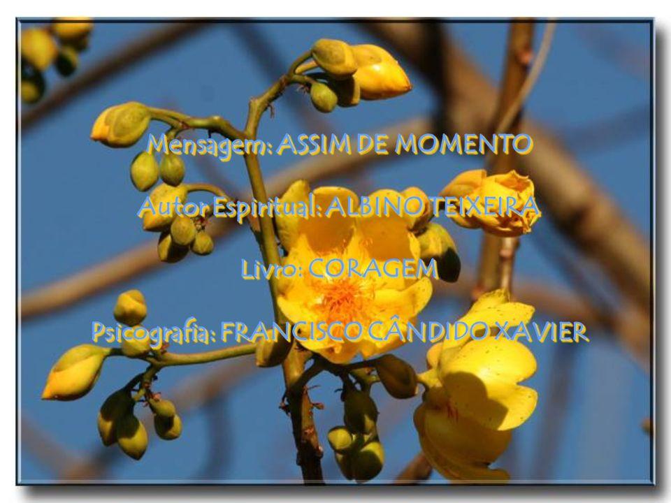Mensagem: ASSIM DE MOMENTO Autor Espiritual: ALBINO TEIXEIRA Livro: CORAGEM Psicografia: FRANCISCO CÂNDIDO XAVIER Mensagem: ASSIM DE MOMENTO Autor Espiritual: ALBINO TEIXEIRA Livro: CORAGEM Psicografia: FRANCISCO CÂNDIDO XAVIER