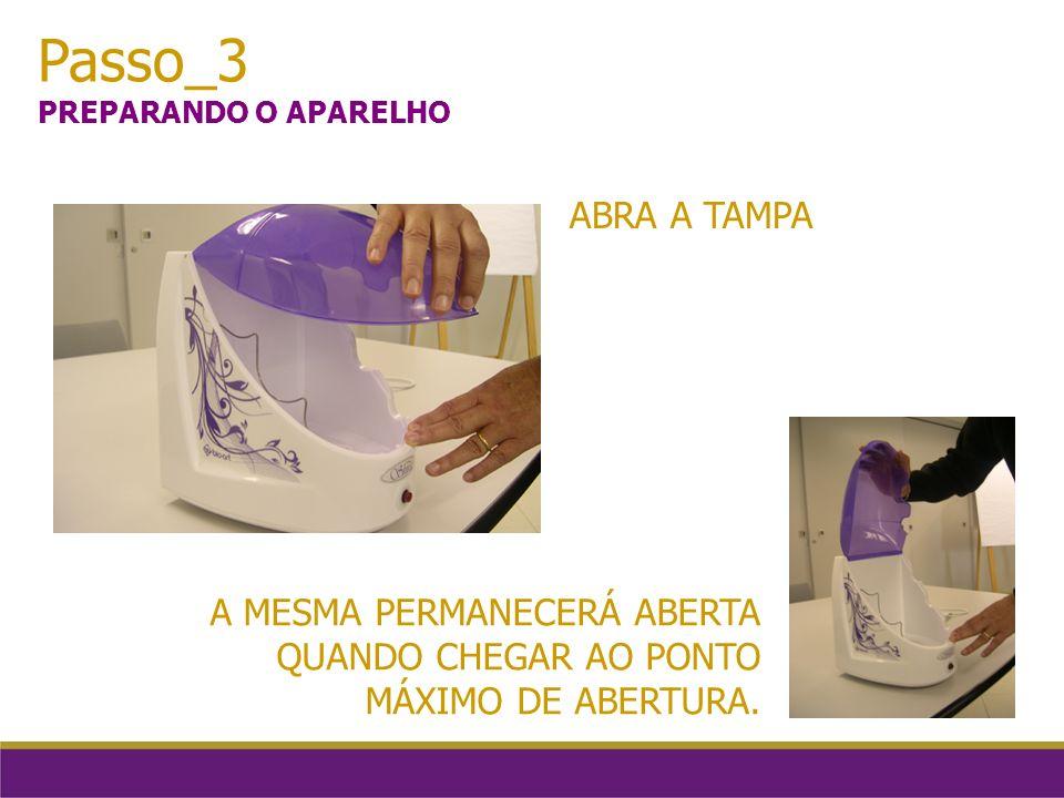 Passo_3 PREPARANDO O APARELHO ABRA A TAMPA A MESMA PERMANECERÁ ABERTA QUANDO CHEGAR AO PONTO MÁXIMO DE ABERTURA.