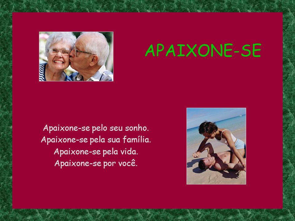 APAIXONE-SE Apaixone-se pelo seu sonho.Apaixone-se pela sua família.