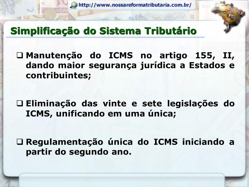 Simplificação do Sistema Tributário Manutenção do ICMS no artigo 155, II, dando maior segurança jurídica a Estados e contribuintes; Eliminação das vin