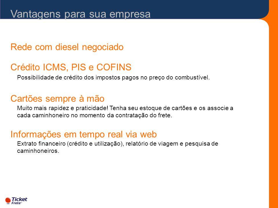 Vantagens para sua empresa Rede com diesel negociado Crédito ICMS, PIS e COFINS Possibilidade de crédito dos impostos pagos no preço do combustível. C