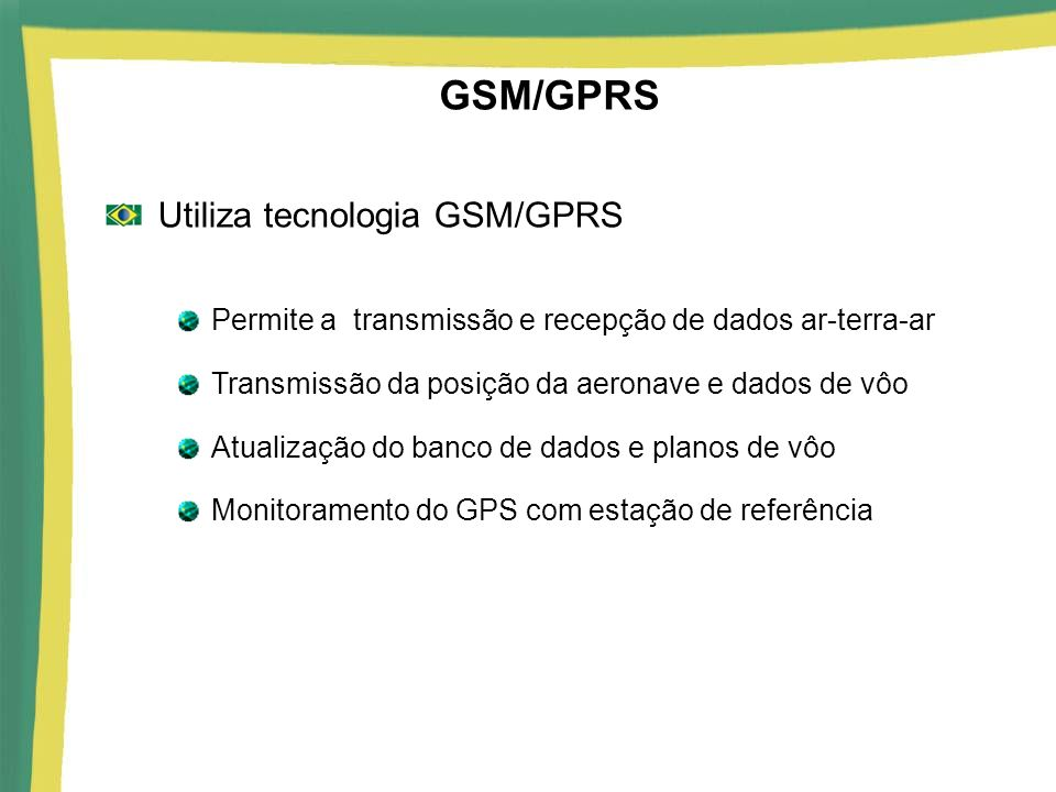 GSM/GPRS Utiliza tecnologia GSM/GPRS Permite a transmissão e recepção de dados ar-terra-ar Transmissão da posição da aeronave e dados de vôo Atualizaç