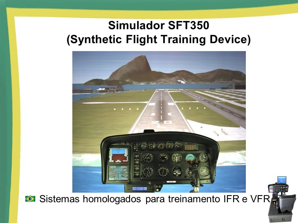 Simulador SFT350 (Synthetic Flight Training Device) Sistemas homologados para treinamento IFR e VFR