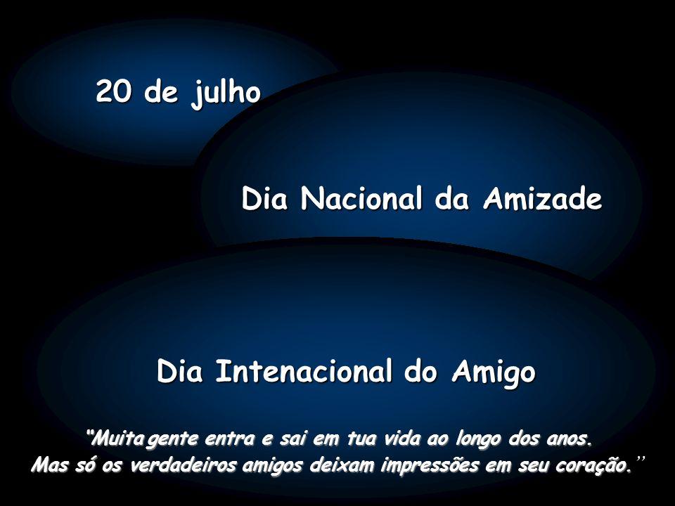 20 de julho Dia Nacional da Amizade Dia Intenacional do Amigo Muitagente entra e sai em tua vida ao longo dos anos.