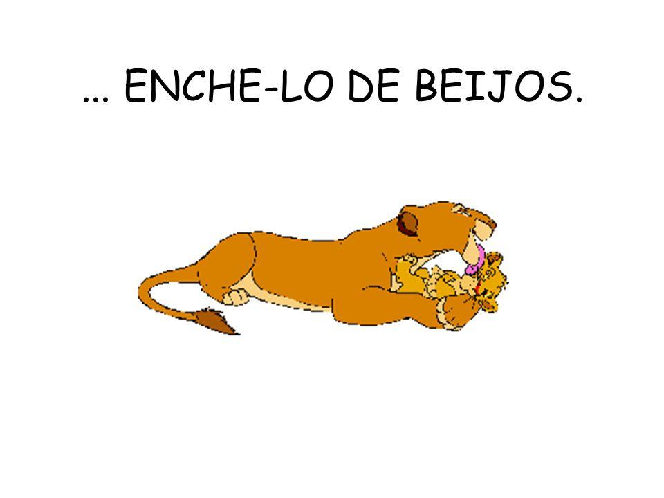 ... ENCHE-LO DE BEIJOS.