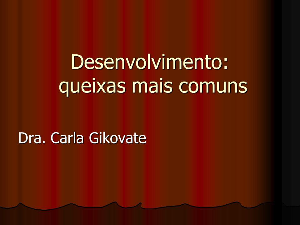 Desenvolvimento: queixas mais comuns Desenvolvimento: queixas mais comuns Dra. Carla Gikovate
