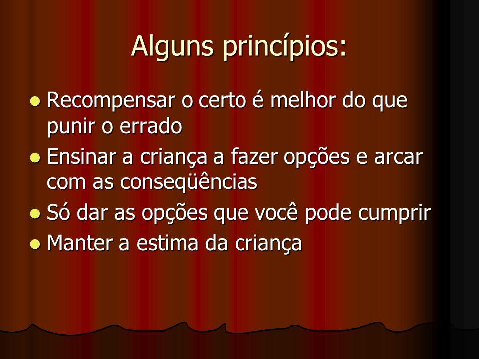 Alguns princípios: Recompensar o certo é melhor do que punir o errado Recompensar o certo é melhor do que punir o errado Ensinar a criança a fazer opç