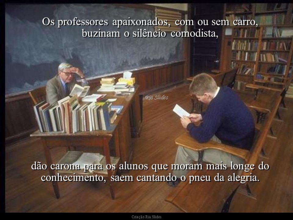 Criação Ria Slides Não há pretextos que justifiquem, para os professores apaixonados, um grau a menos de paixão, e não vai nisso nem um pouco de romantismo barato.