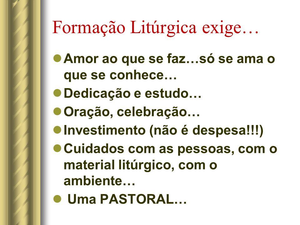 Formação Litúrgica exige… Amor ao que se faz…só se ama o que se conhece… Dedicação e estudo… Oração, celebração… Investimento (não é despesa!!!) Cuida