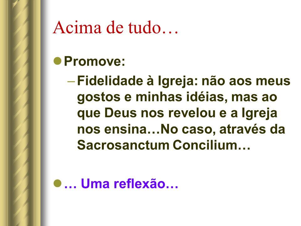 Acima de tudo… Promove: –Fidelidade à Igreja: não aos meus gostos e minhas idéias, mas ao que Deus nos revelou e a Igreja nos ensina…No caso, através da Sacrosanctum Concilium… … Uma reflexão…