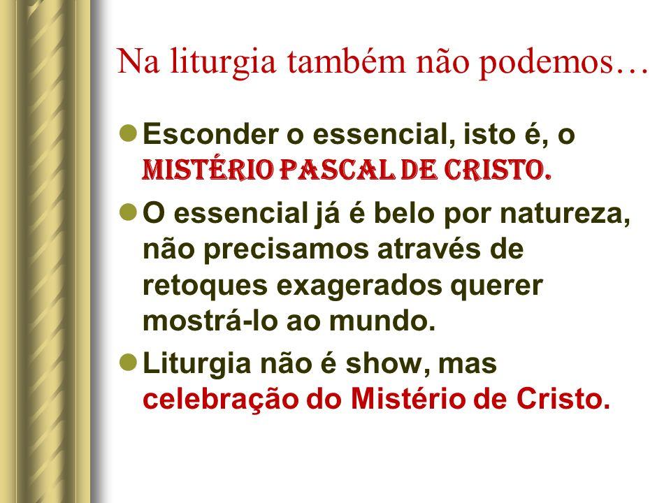 Na liturgia também não podemos… Esconder o essencial, isto é, o MISTÉRIO PASCAL DE CRISTO. O essencial já é belo por natureza, não precisamos através