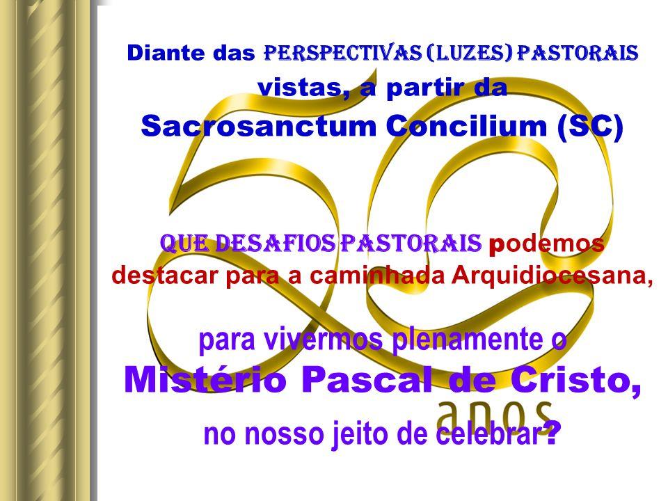 Diante das Perspectivas (LUZES) PASTORAIS vistas, a partir da Sacrosanctum Concilium (SC) Que DESAFIOS PASTORAIS p odemos destacar para a caminhada Arquidiocesana, para vivermos plenamente o Mistério Pascal de Cristo, no nosso jeito de celebrar ?