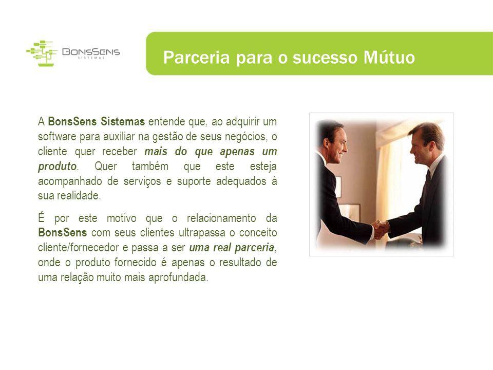 Parceria para o sucesso Mútuo A BonsSens Sistemas entende que, ao adquirir um software para auxiliar na gestão de seus negócios, o cliente quer recebe