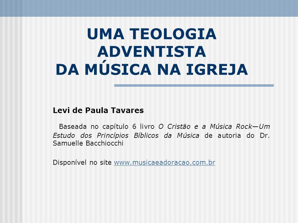 UMA TEOLOGIA ADVENTISTA DA MÚSICA NA IGREJA Levi de Paula Tavares Baseada no capítulo 6 livro O Cristão e a Música RockUm Estudo dos Princípios Bíblic