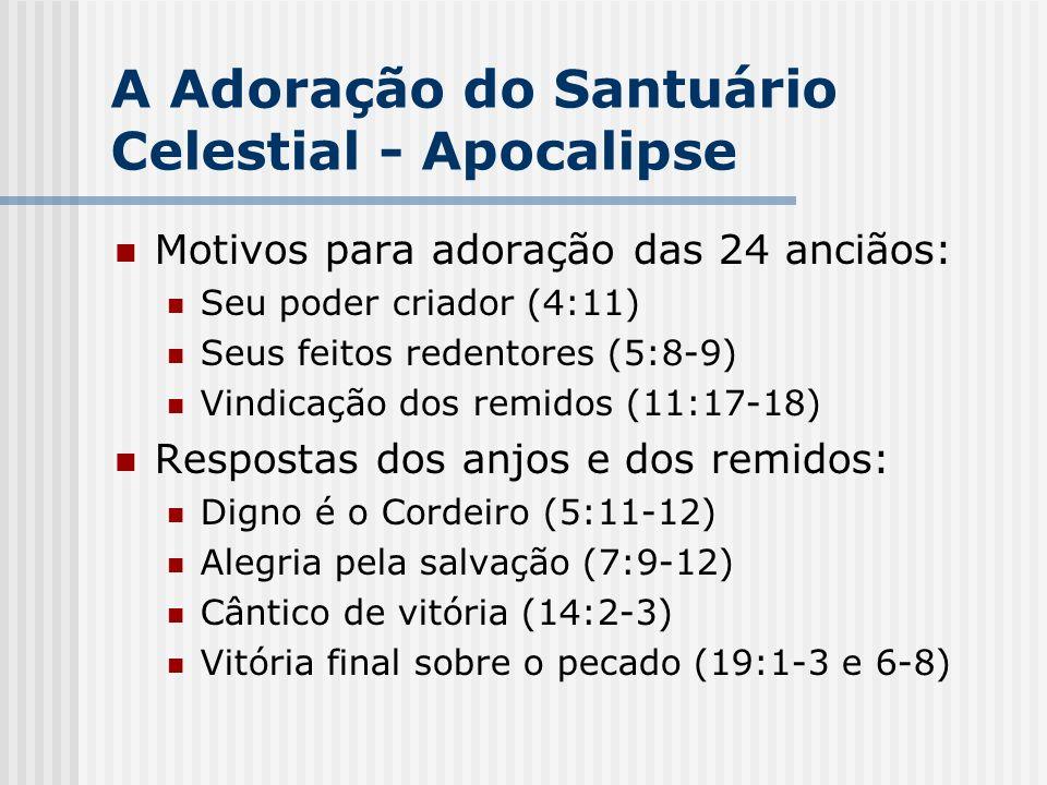 A Adoração do Santuário Celestial - Apocalipse Motivos para adoração das 24 anciãos: Seu poder criador (4:11) Seus feitos redentores (5:8-9) Vindicaçã