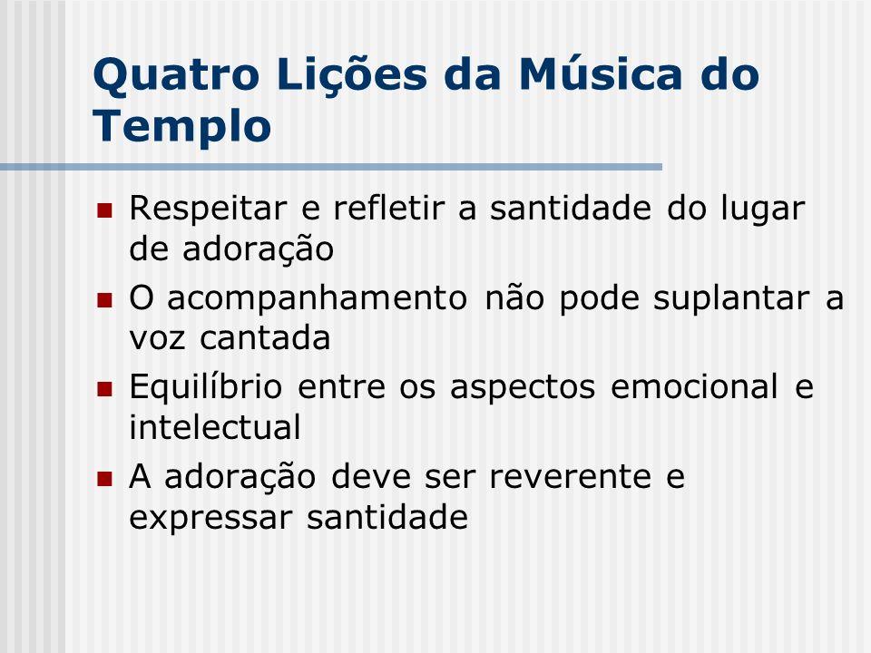 Quatro Lições da Música do Templo Respeitar e refletir a santidade do lugar de adoração O acompanhamento não pode suplantar a voz cantada Equilíbrio e