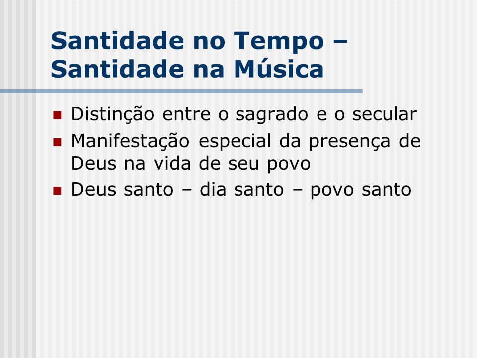 Santidade no Tempo – Santidade na Música Distinção entre o sagrado e o secular Manifestação especial da presença de Deus na vida de seu povo Deus sant