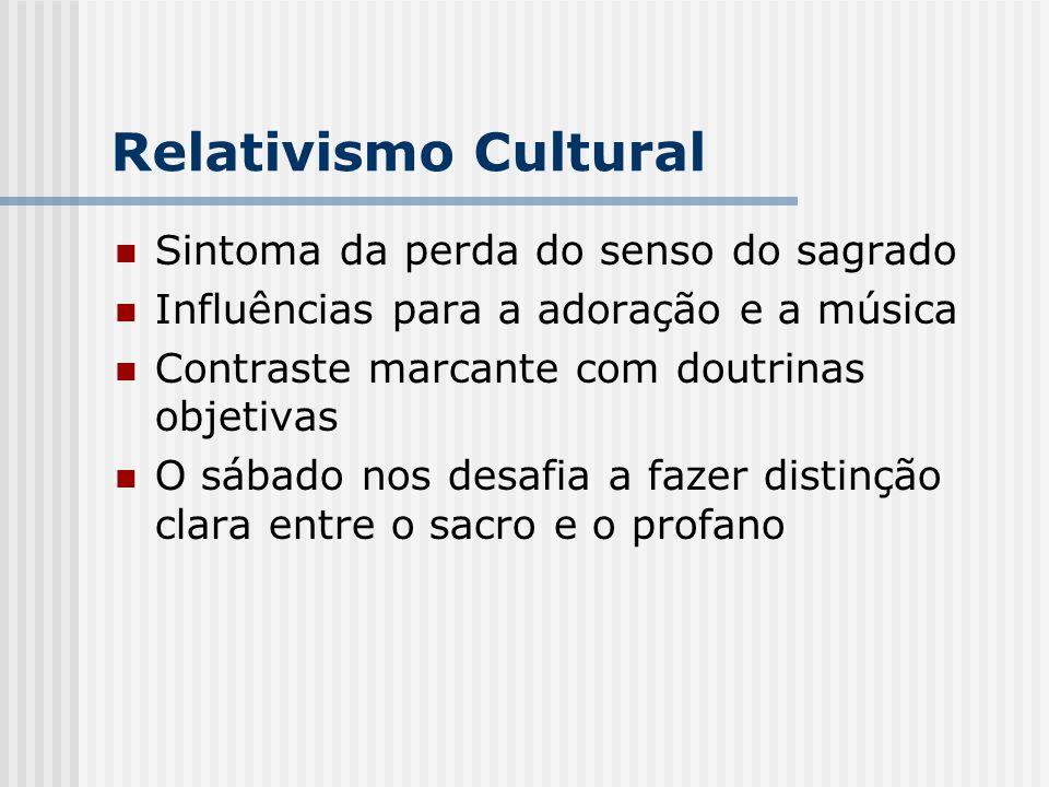 Relativismo Cultural Sintoma da perda do senso do sagrado Influências para a adoração e a música Contraste marcante com doutrinas objetivas O sábado n