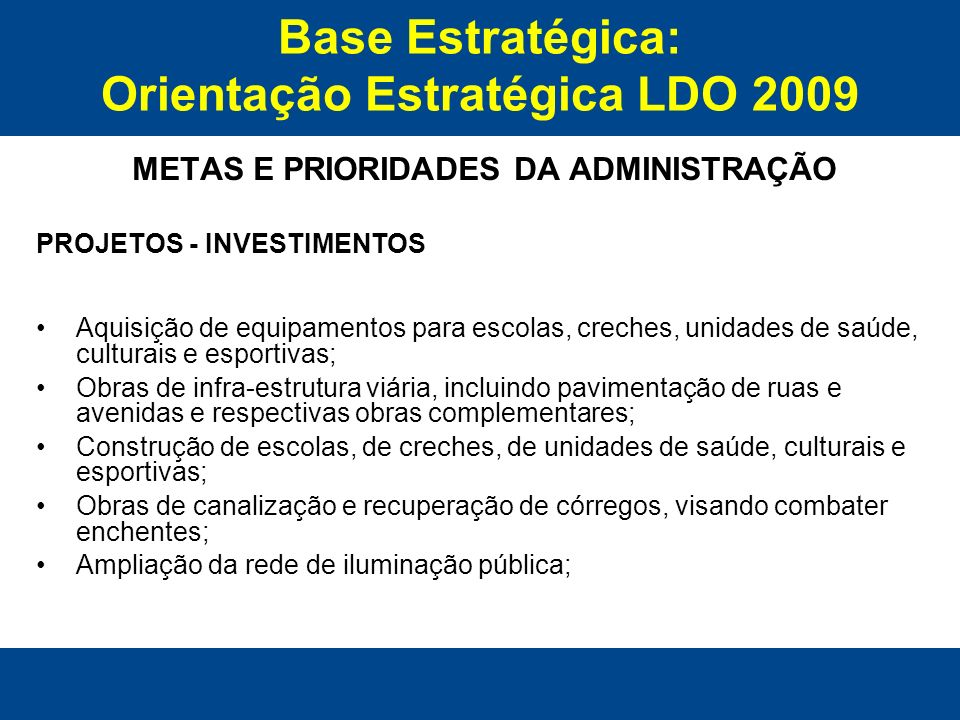 Base Estratégica: Orientação Estratégica LDO 2009 METAS E PRIORIDADES DA ADMINISTRAÇÃO PROJETOS - INVESTIMENTOS Revitalização e recuperação de equipamentos urbanos; Criação de parques ecológicos e de lazer na área urbana; Aquisição de equipamentos como máquinas pesadas, caminhões e veículos; Obras de Saneamento Ambiental no município de Rio Verde; Construção de Próprios Públicos do Poder Executivo e Legislativo; Construção de Próprios Públicos na forma de convênios com o governo Federal, Estadual, Poder Judiciário e Ministério Público.
