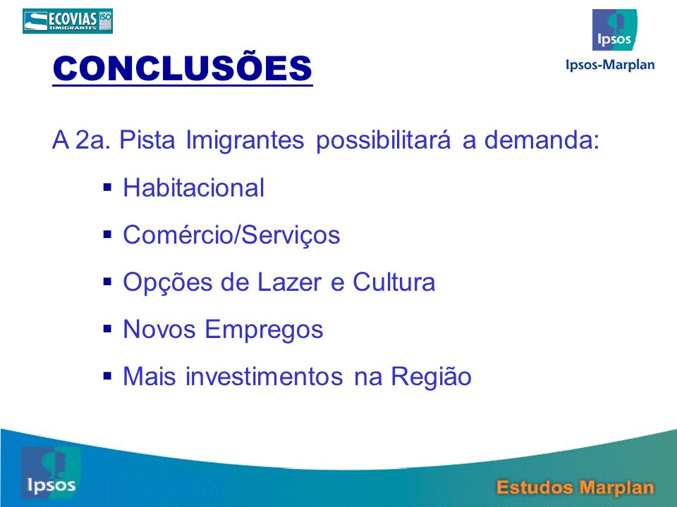 CONCLUSÕES A 2a. Pista Imigrantes possibilitará a demanda: Habitacional Comércio/Serviços Opções de Lazer e Cultura Novos Empregos Mais investimentos