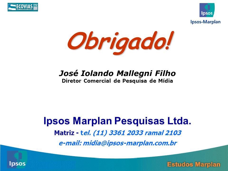 Ipsos Marplan Pesquisas Ltda. Matriz - tel. (11) 3361 2033 ramal 2103 e-mail: midia@ipsos-marplan.com.br Obrigado! José Iolando Mallegni Filho Diretor