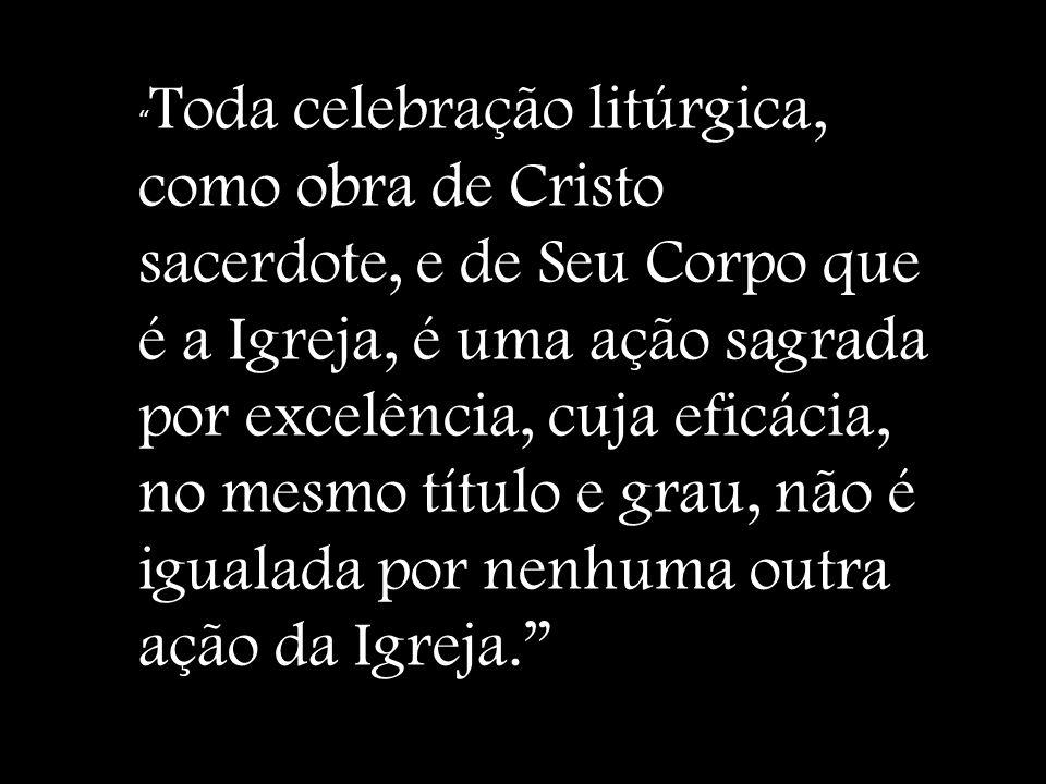 Toda celebração litúrgica, como obra de Cristo sacerdote, e de Seu Corpo que é a Igreja, é uma ação sagrada por excelência, cuja eficácia, no mesmo tí