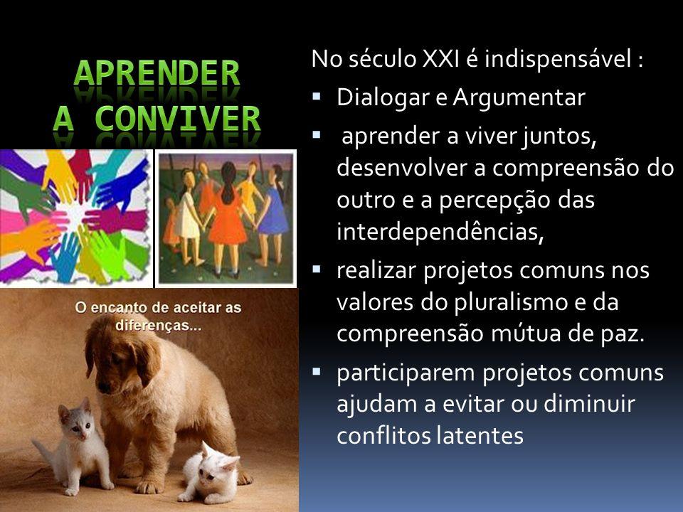 No século XXI é indispensável : Dialogar e Argumentar aprender a viver juntos, desenvolver a compreensão do outro e a percepção das interdependências,