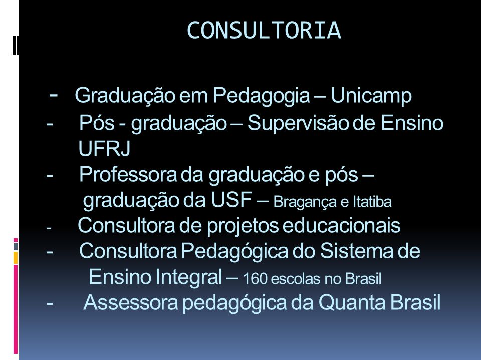 CONSULTORIA - Graduação em Pedagogia – Unicamp - Pós - graduação – Supervisão de Ensino UFRJ - Professora da graduação e pós – graduação da USF – Brag
