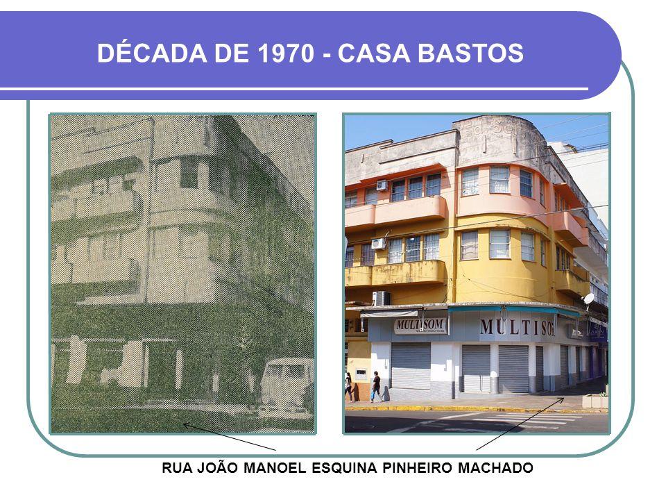 DÉCADA DE 1970 - CASA BASTOS RUA JOÃO MANOEL ESQUINA PINHEIRO MACHADO