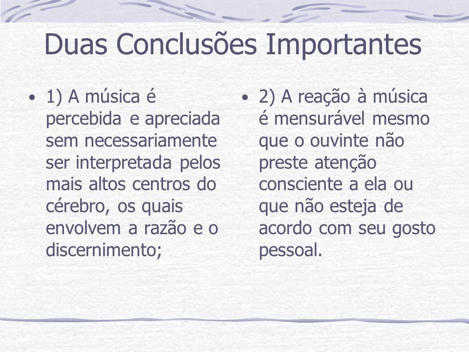 Duas Conclusões Importantes 1) A música é percebida e apreciada sem necessariamente ser interpretada pelos mais altos centros do cérebro, os quais env