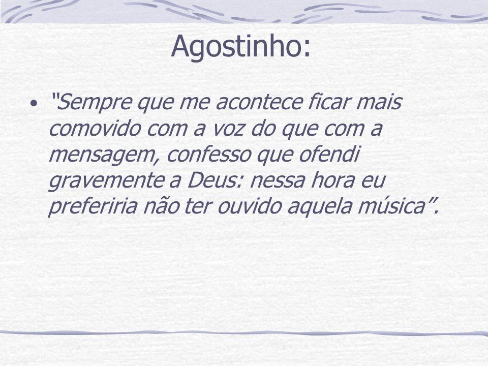 Agostinho: Sempre que me acontece ficar mais comovido com a voz do que com a mensagem, confesso que ofendi gravemente a Deus: nessa hora eu preferiria