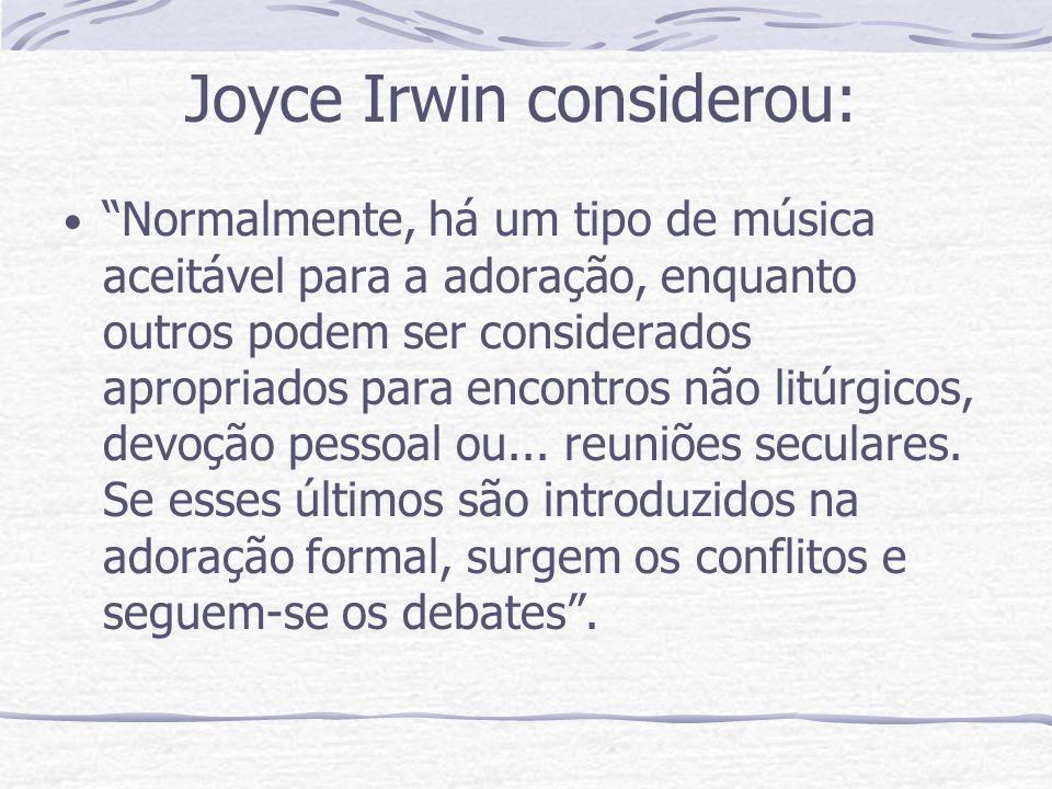 Joyce Irwin considerou: Normalmente, há um tipo de música aceitável para a adoração, enquanto outros podem ser considerados apropriados para encontros