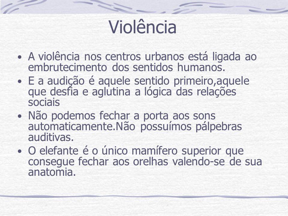 Violência A violência nos centros urbanos está ligada ao embrutecimento dos sentidos humanos. E a audição é aquele sentido primeiro,aquele que desfia