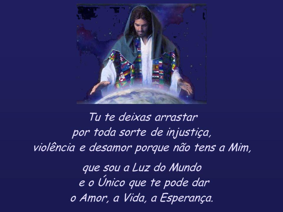 Tu te deixas arrastar por toda sorte de injustiça, violência e desamor porque não tens a Mim, que sou a Luz do Mundo e o Único que te pode dar o Amor, a Vida, a Esperança.