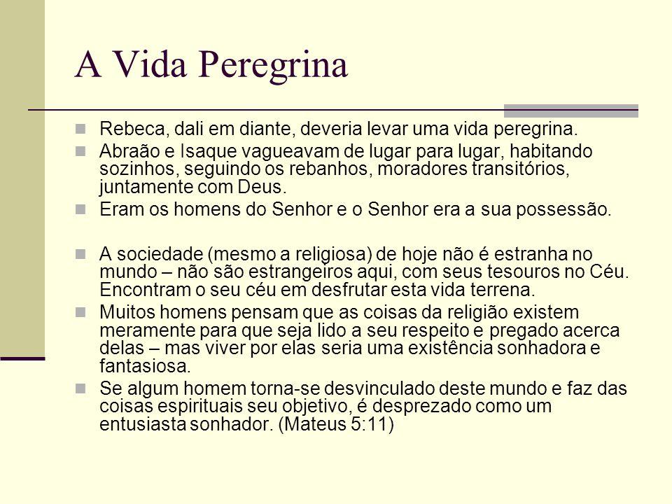 A Vida Peregrina Rebeca, dali em diante, deveria levar uma vida peregrina. Abraão e Isaque vagueavam de lugar para lugar, habitando sozinhos, seguindo