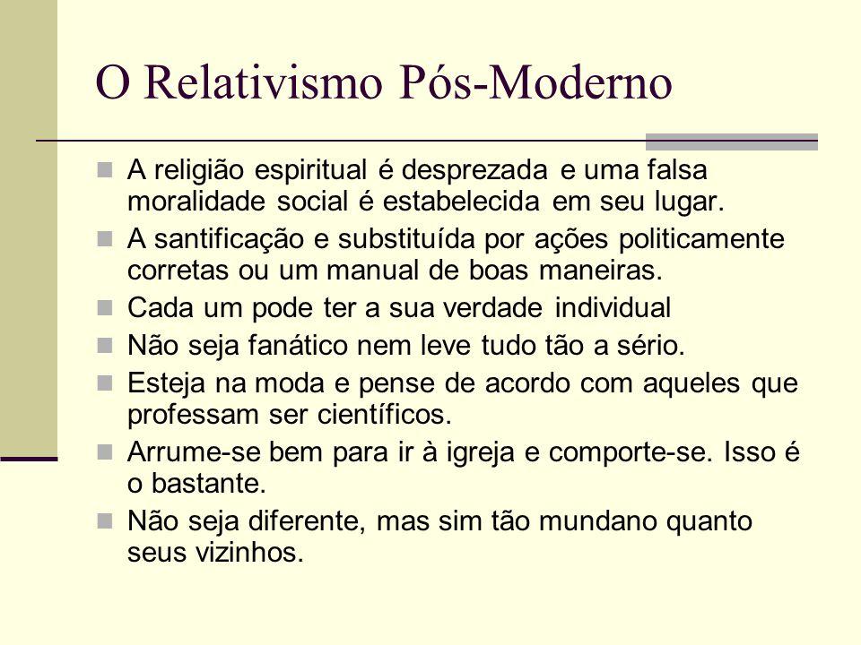 O Relativismo Pós-Moderno A religião espiritual é desprezada e uma falsa moralidade social é estabelecida em seu lugar. A santificação e substituída p