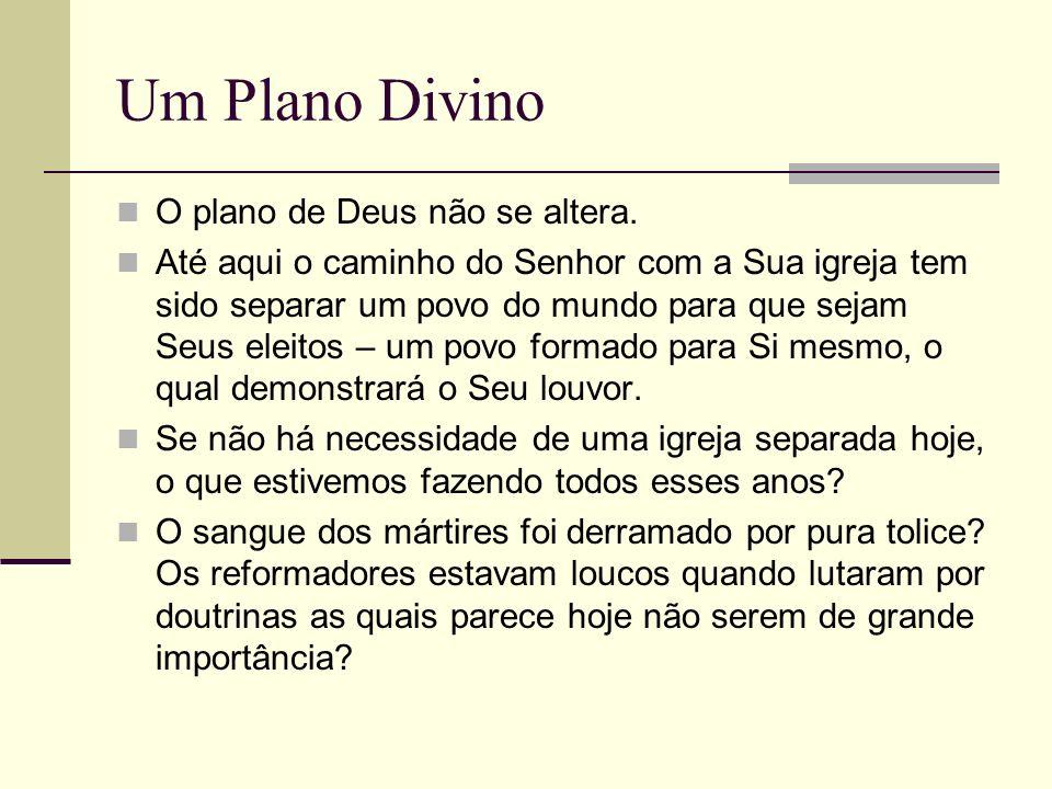 Um Plano Divino O plano de Deus não se altera. Até aqui o caminho do Senhor com a Sua igreja tem sido separar um povo do mundo para que sejam Seus ele