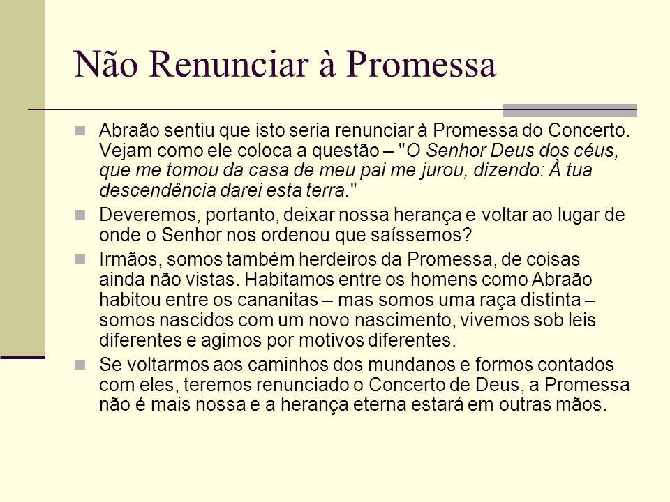 Não Renunciar à Promessa Abraão sentiu que isto seria renunciar à Promessa do Concerto. Vejam como ele coloca a questão –
