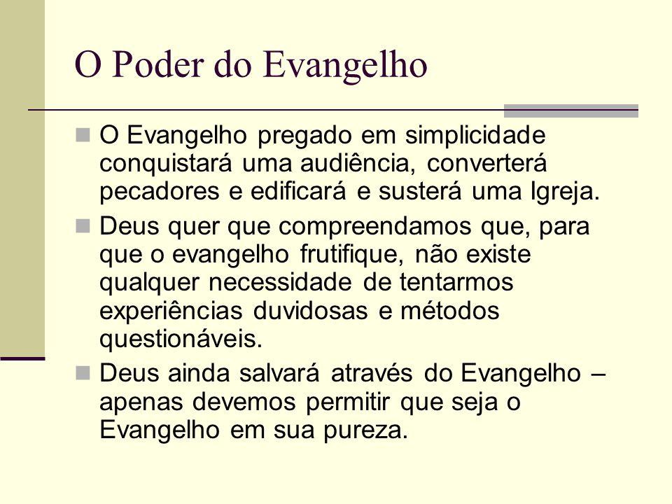 O Poder do Evangelho O Evangelho pregado em simplicidade conquistará uma audiência, converterá pecadores e edificará e susterá uma Igreja. Deus quer q
